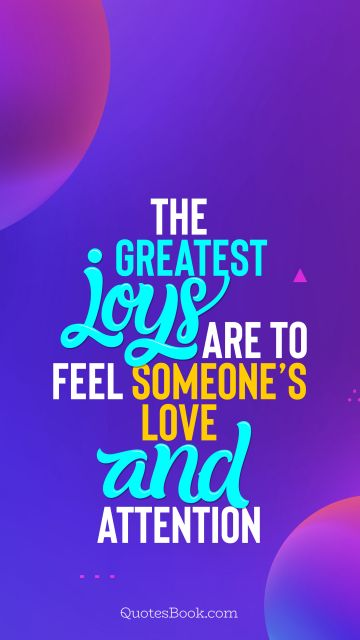 Search Results Quote - The greatest joys are to feel someone's love and attention. QuotesBook