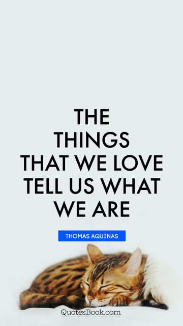 Love Quote - The things that we love tell us what we are. Thomas Aquinas