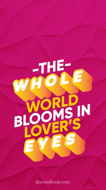 QUOTES BY Quote - The whole world blooms in lover's eyes. QuotesBook
