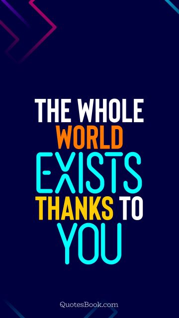 Search Results Quote - The whole world exists thanks to you. QuotesBook