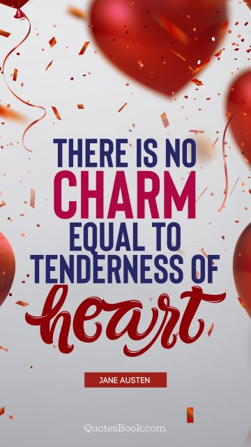 Love Quote - There is no charm equal to tenderness of heart . Jane Austen