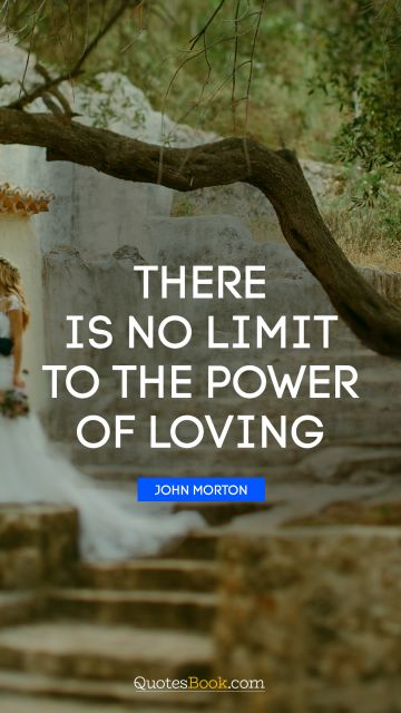 Love Quote - There is no limit to the power of loving. John Morton