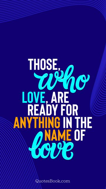 Search Results Quote - Those, who love, are ready for anything in the name of love. QuotesBook