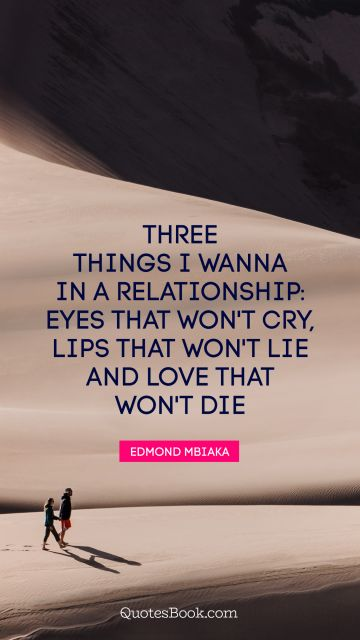Three things I wanna in a relationship: eyes that won't cry, lips that won't lie and love that won't die