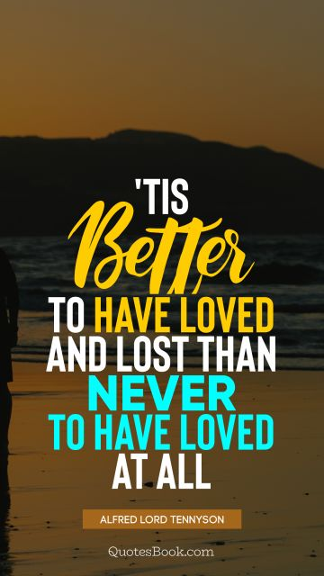 QUOTES BY Quote - 'Tis better to have loved and lost than never to have loved at all. Alfred Lord Tennyson