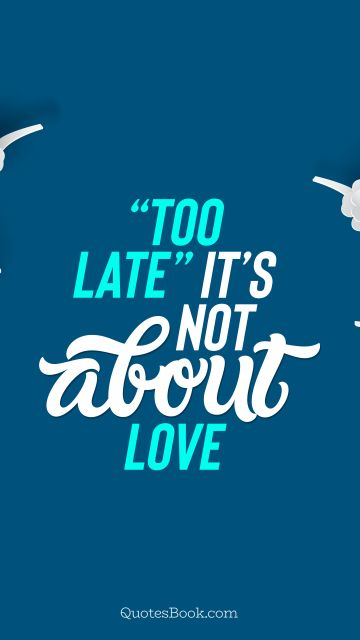 "RECENT QUOTES Quote - ""Too late"" it's not about love. QuotesBook"