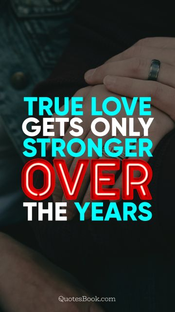 QUOTES BY Quote - True love gets only stronger over the years. QuotesBook