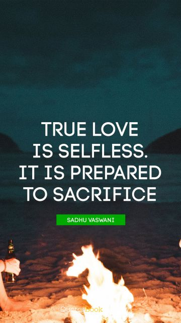 Love Quote - True love is selfless. It is prepared to sacrifice. Sadhu Vaswani
