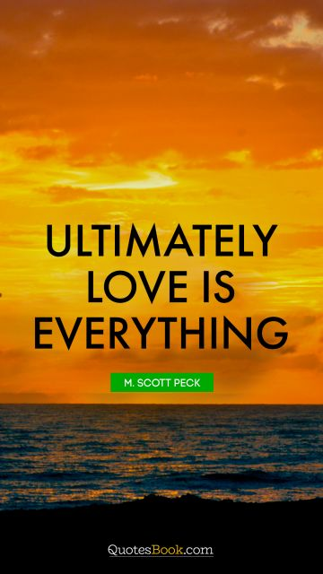 RECENT QUOTES Quote - Ultimately love is everything. M. Scott Peck