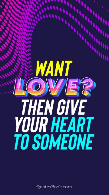 QUOTES BY Quote - Want love? Then give your heart to someone. QuotesBook