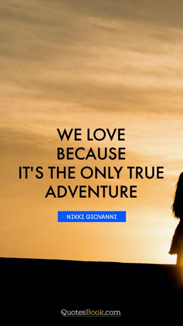 QUOTES BY Quote - We love because it's the only true adventure. Nikki Giovanni