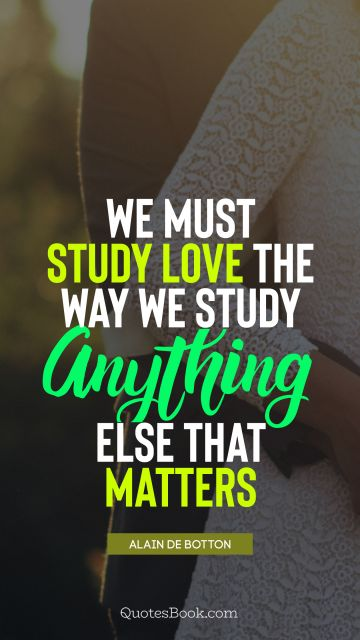 QUOTES BY Quote - We must study love the way we study anything else that matters. Alain de Botton