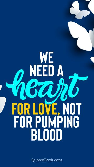 We need a heart for love, not for pumping blood