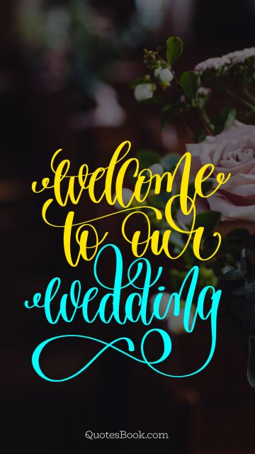 Love Quote - Welcome to our wedding. Unknown Authors