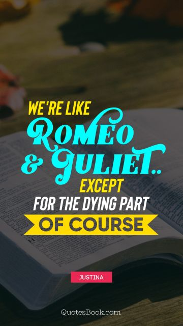 Love Quote - We're like Romeo & Juliet.. Except for the dying part of course. Unknown Authors