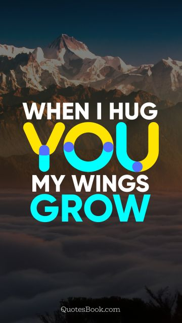 QUOTES BY Quote - When I hug you, my wings grow. QuotesBook