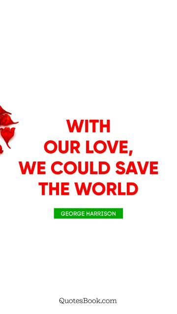 RECENT QUOTES Quote - With our love, we could save the world. George Harrison