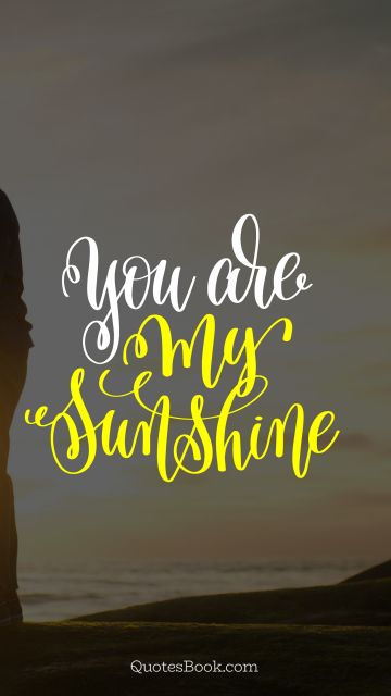 Love Quote - You are my sunshine. Unknown Authors