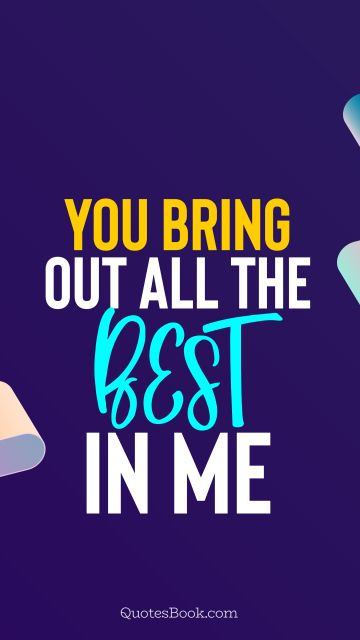 POPULAR QUOTES Quote - You bring out all the best in me. QuotesBook