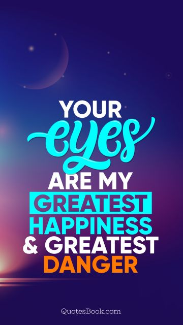 QUOTES BY Quote - Your eyes are my greatest happiness and greatest danger. QuotesBook