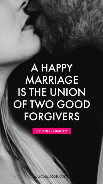 Marriage Quote - A happy marriage is the union of two good forgivers. Ruth Bell Graham