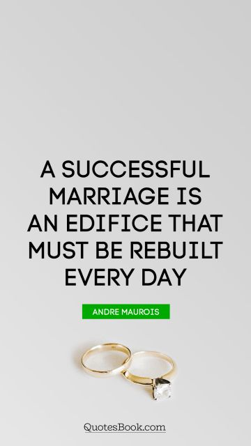 QUOTES BY Quote - A successful marriage is an edifice that must be rebuilt every day. Andre Maurois