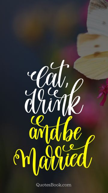 Marriage Quote - Eat, drink, and be married. Unknown Authors