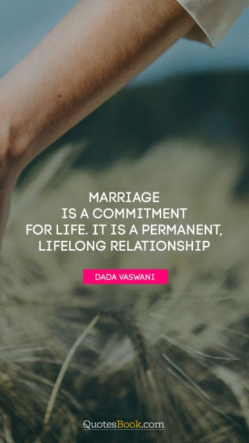 Marriage is a commitment for life. It is a permanent, lifelong relationship