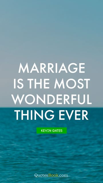 Marriage Quote - Marriage is the most wonderful thing ever. Kevin Gates