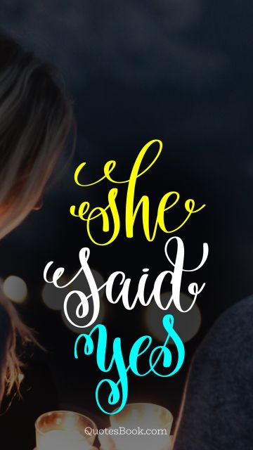 Marriage Quote - She said yes. Unknown Authors