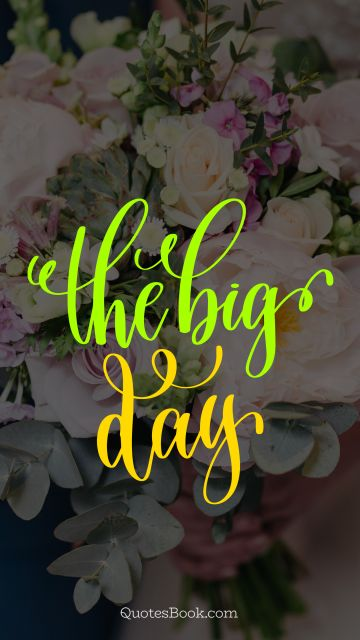 Marriage Quote - The big day. Unknown Authors