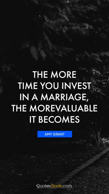 QUOTES BY Quote - The more time you invest in a marriage, the more valuable it becomes. Amy Grant