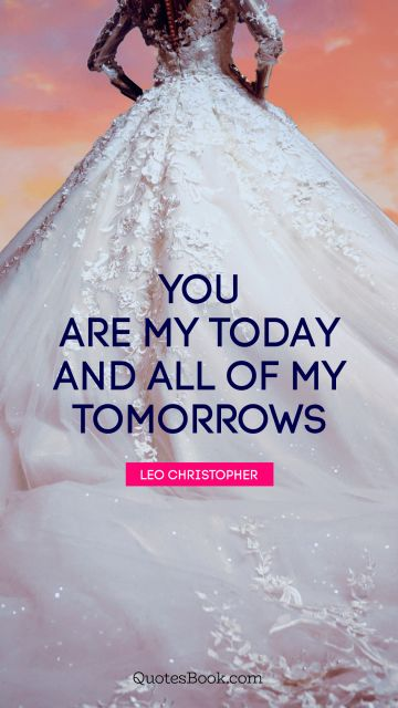 Marriage Quote - You are my today and all of my tomorrows. Leo Christopher
