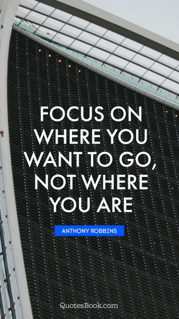 Millionaire Quote - Focus on where you want to go, not where you are. Anthony Robbins