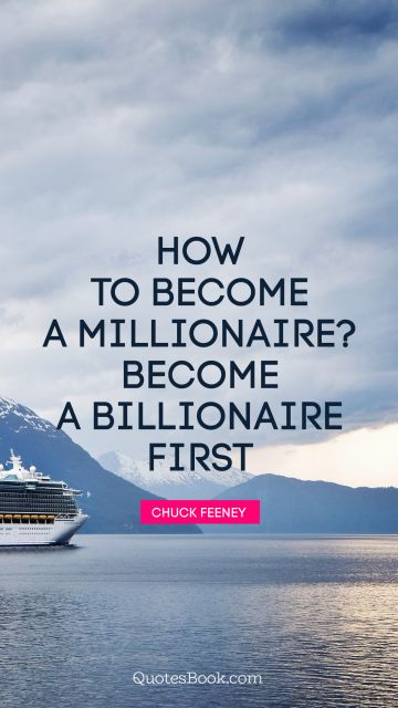 Millionaire Quote - How to become a millionaire? Become a billionaire first. Chuck Feeney