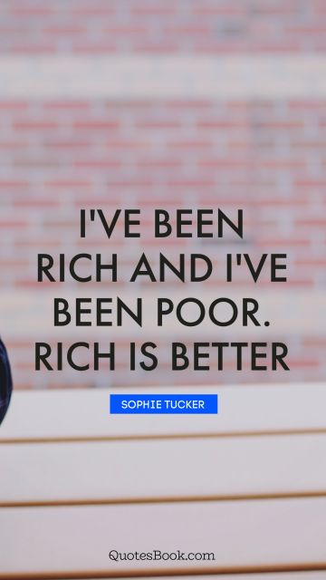 Millionaire Quote - I've been rich and I've been poor. Rich is better. Sophie Tucker