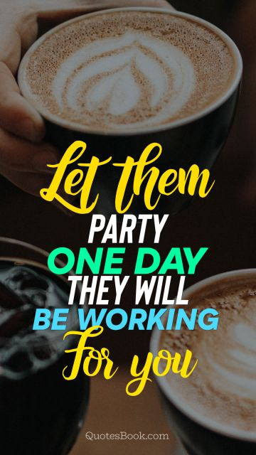 Millionaire Quote - Let them party. One day they will be working for you. Unknown Authors
