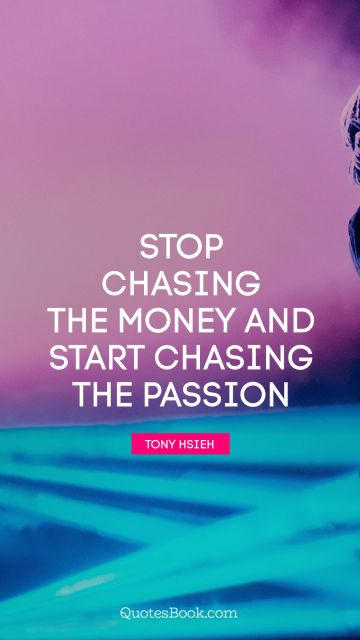 Millionaire Quote - Stop chasing the money and start chasing the passion. Tony Hsieh
