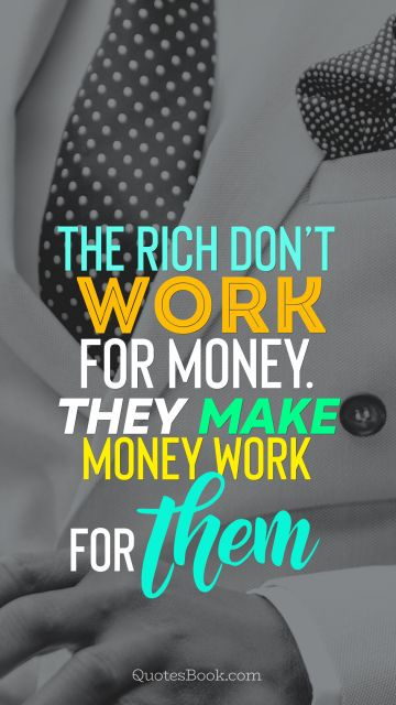 Millionaire Quote - The rich don't work for money. They make money work for them. Unknown Authors