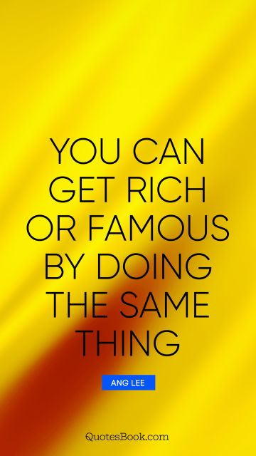 QUOTES BY Quote - You can get rich or famous by doing the same thing. Ang Lee