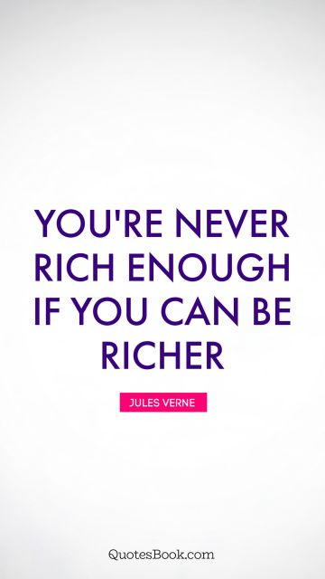 You're never rich enough if you can be richer
