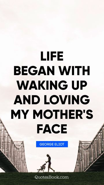 Mom Quote - Life began with waking up and loving my mother's face. George Eliot