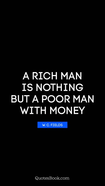 Money Quote - A rich man is nothing but a poor man with money. W. C. Fields