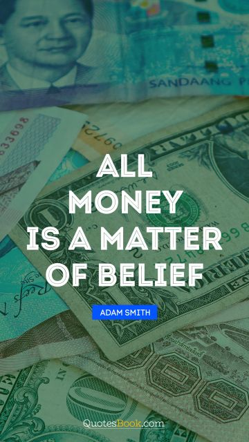 Money Quote - All money is a matter of belief. Adam Smith