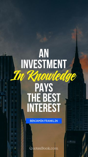 An investment in knowledge pays 