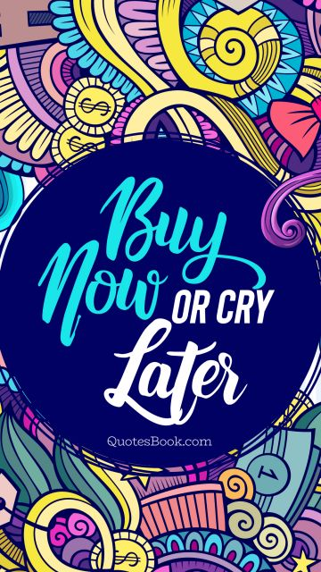 Money Quote - Buy now or cry later. Unknown Authors