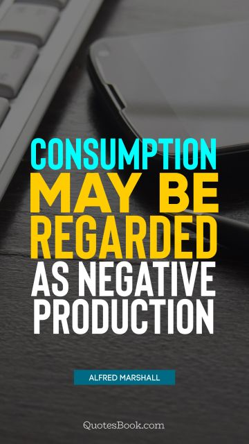 Consumption may be regarded as negative production