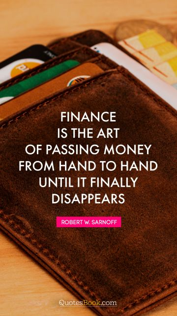Money Quote - Finance is the art of passing money from hand to hand until it finally disappears. Robert W. Sarnoff