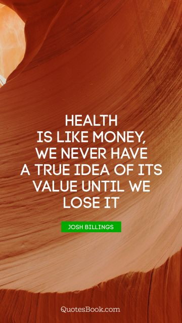 Money Quote - Health is like money, we never have a true idea of its value until we lose it. Josh Billings