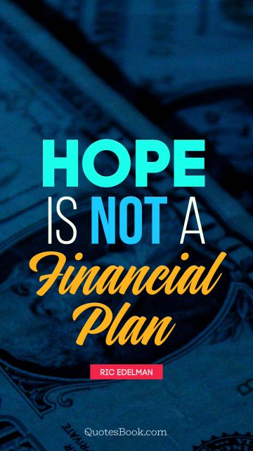 Hope is not a financial plan